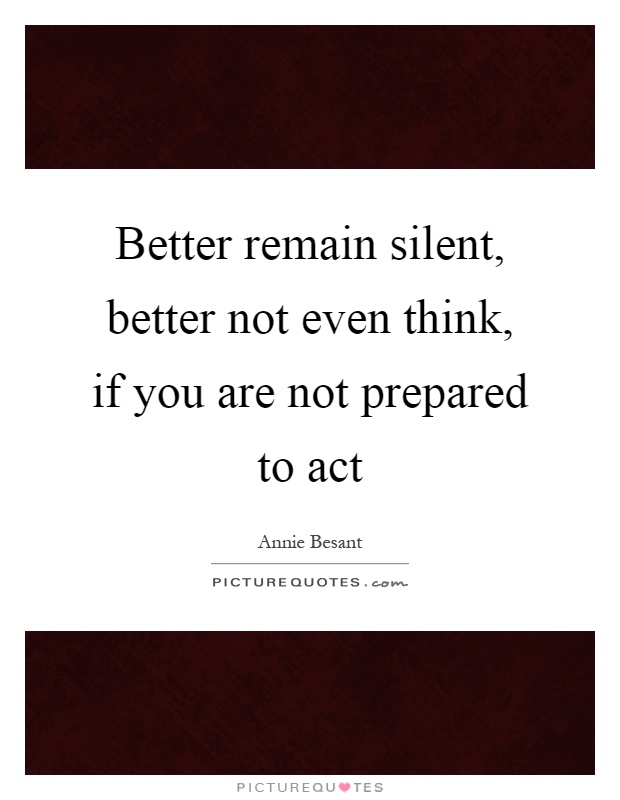 Better remain silent, better not even think, if you are not prepared to act Picture Quote #1
