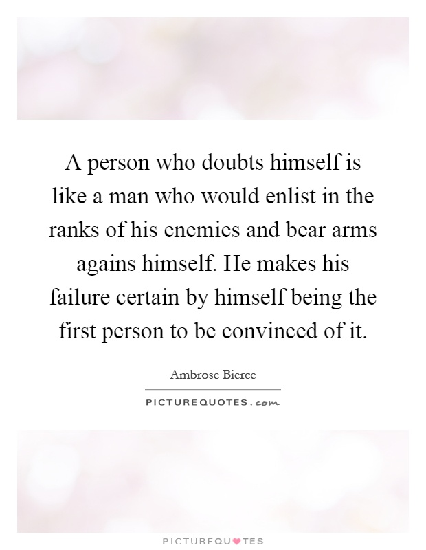 A person who doubts himself is like a man who would enlist in the ranks of his enemies and bear arms agains himself. He makes his failure certain by himself being the first person to be convinced of it Picture Quote #1