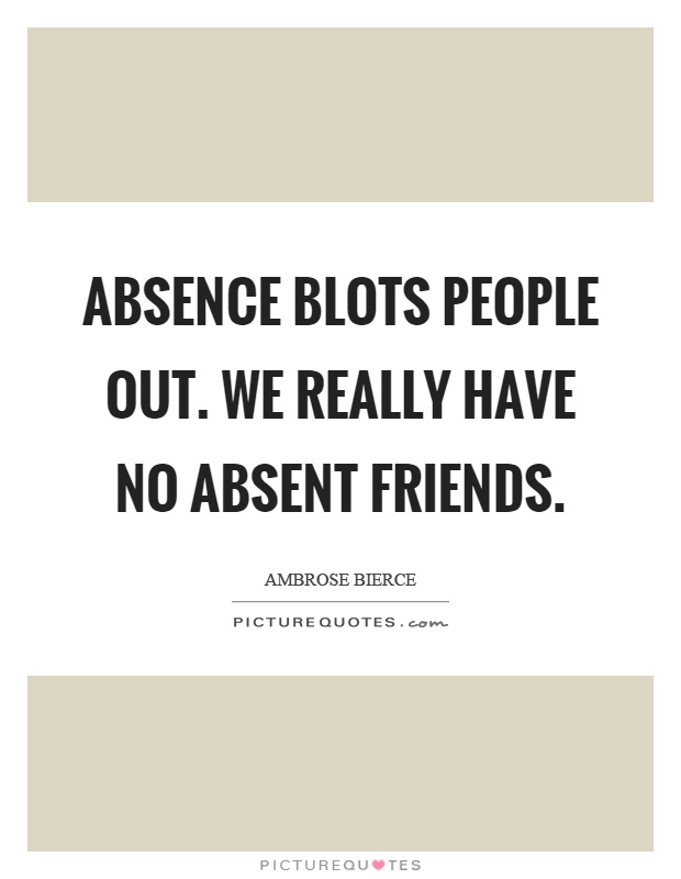 Absence blots people out. We really have no absent friends Picture Quote #1