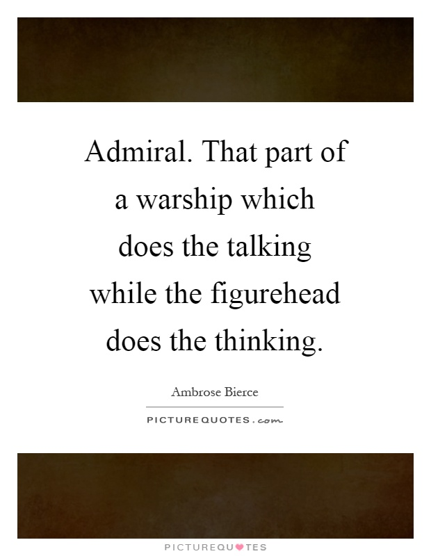 Admiral. That part of a warship which does the talking while the figurehead does the thinking Picture Quote #1
