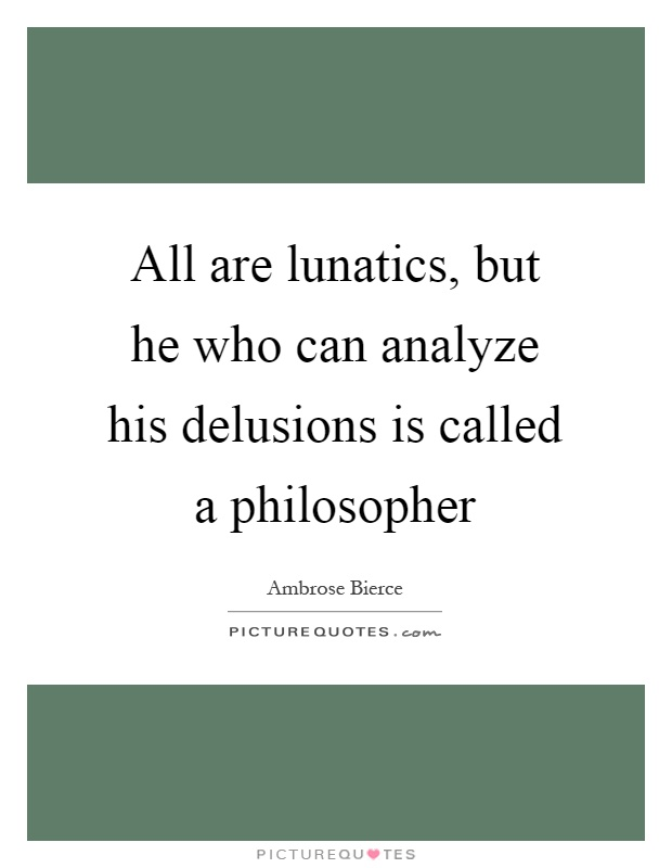 All are lunatics, but he who can analyze his delusions is called a philosopher Picture Quote #1