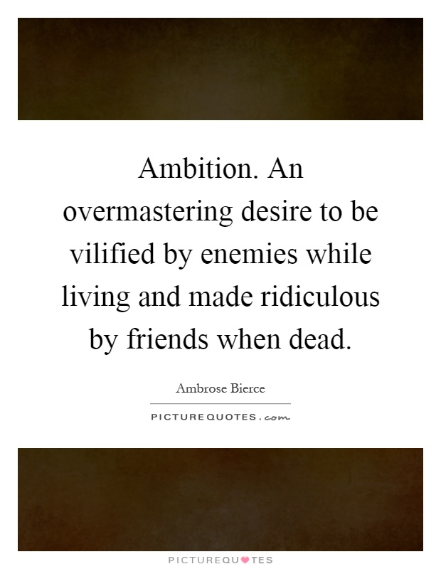 Ambition. An overmastering desire to be vilified by enemies while living and made ridiculous by friends when dead Picture Quote #1