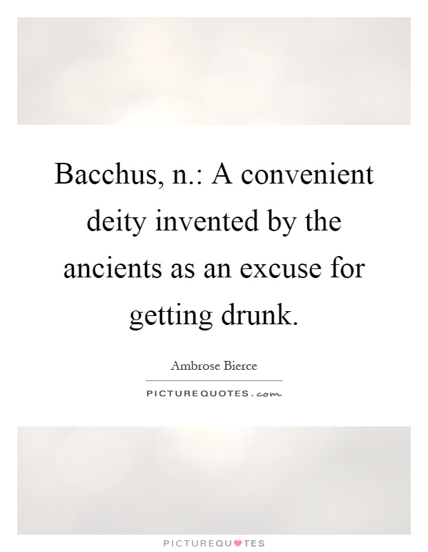 Bacchus, n.: A convenient deity invented by the ancients as an excuse for getting drunk Picture Quote #1