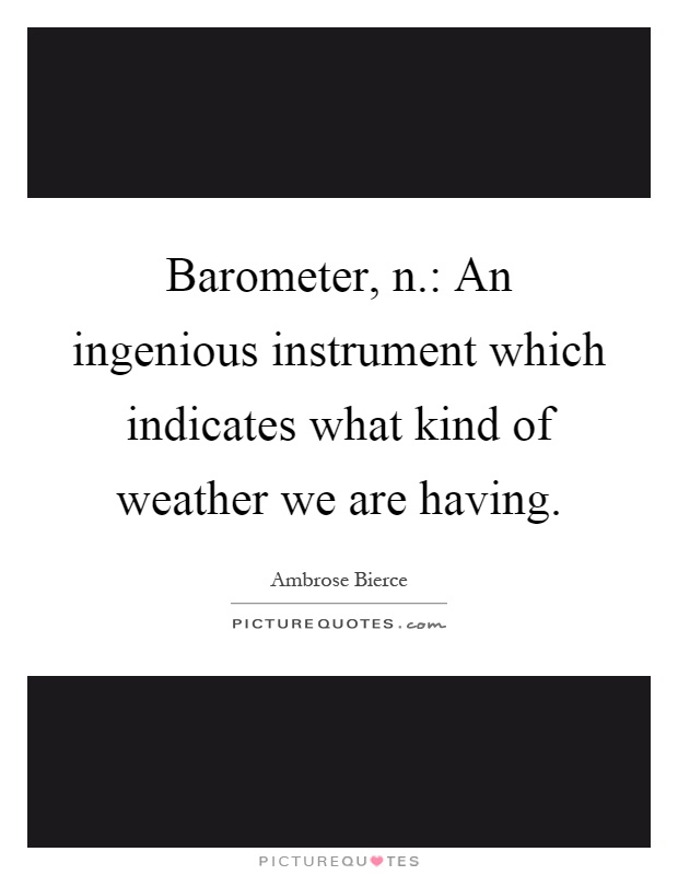 Barometer, n.: An ingenious instrument which indicates what kind of weather we are having Picture Quote #1