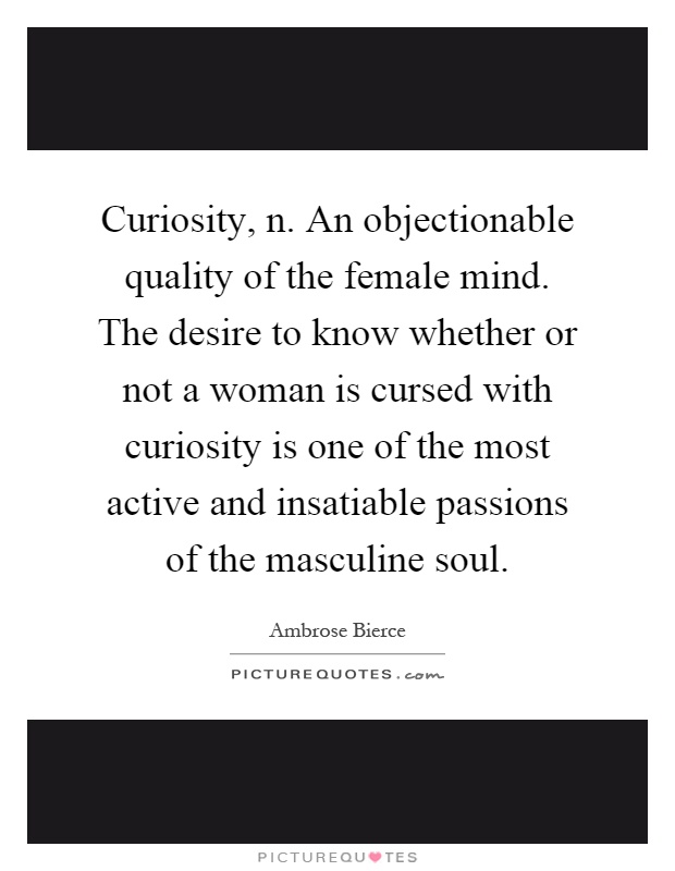 Curiosity, n. An objectionable quality of the female mind. The desire to know whether or not a woman is cursed with curiosity is one of the most active and insatiable passions of the masculine soul Picture Quote #1