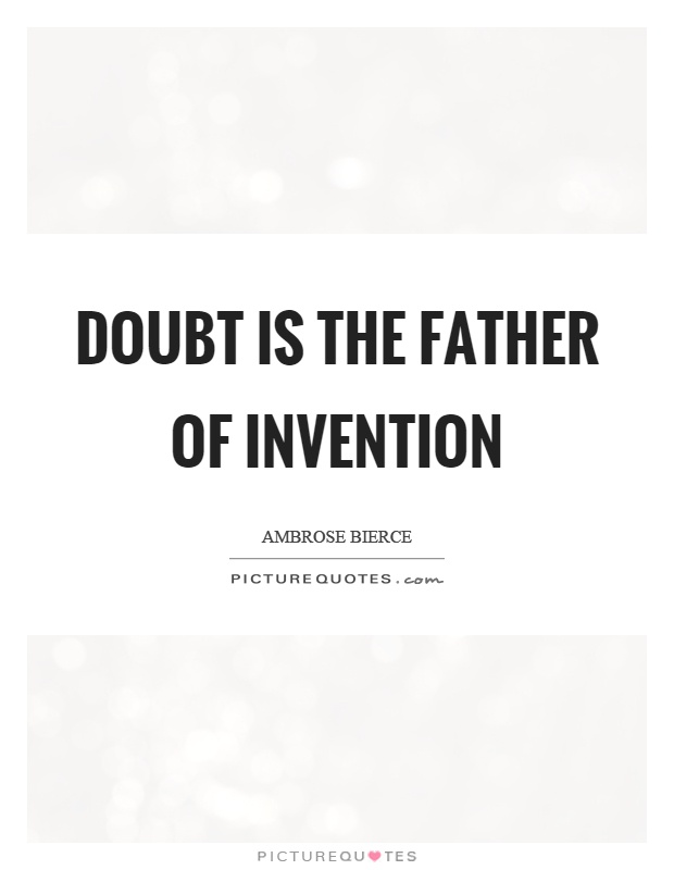 Doubt is the father of invention Picture Quote #1
