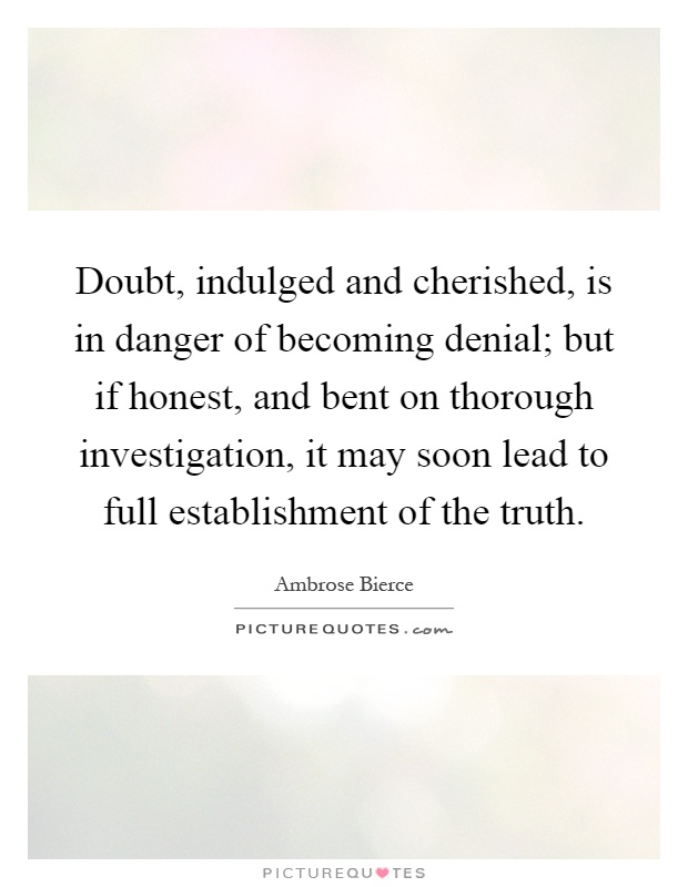 Doubt, indulged and cherished, is in danger of becoming denial; but if honest, and bent on thorough investigation, it may soon lead to full establishment of the truth Picture Quote #1