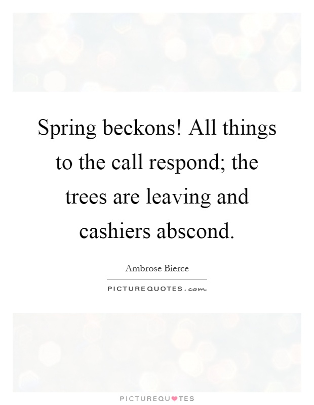 Spring beckons! All things to the call respond; the trees are leaving and cashiers abscond Picture Quote #1