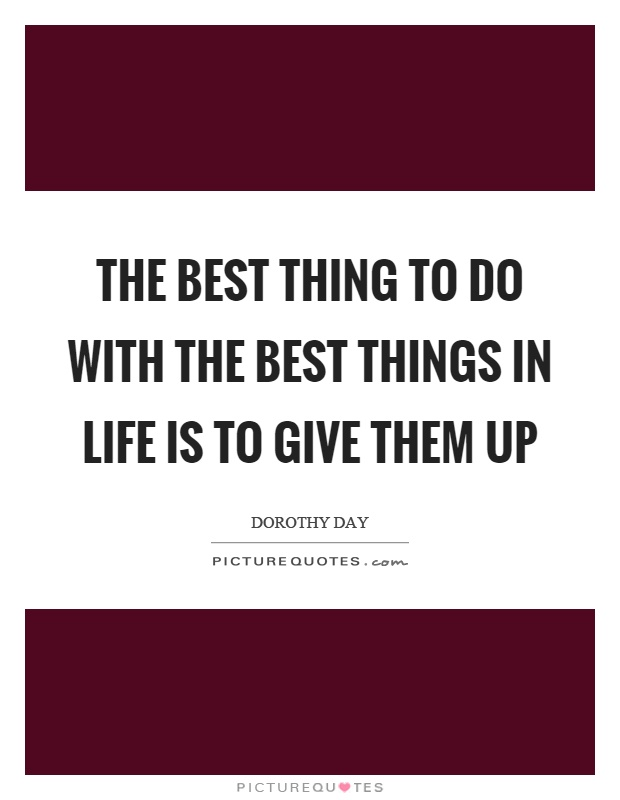 The best thing to do with the best things in life is to give them up Picture Quote #1