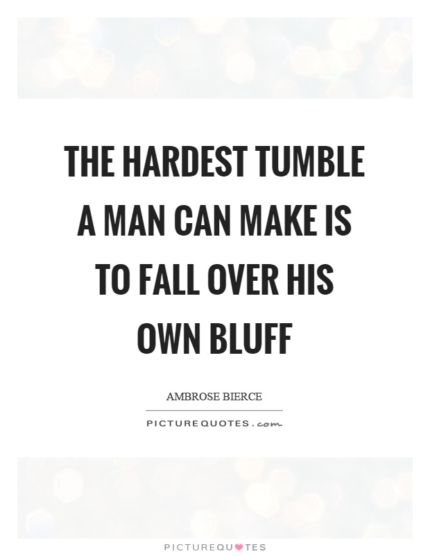 The hardest tumble a man can make is to fall over his own bluff Picture Quote #1