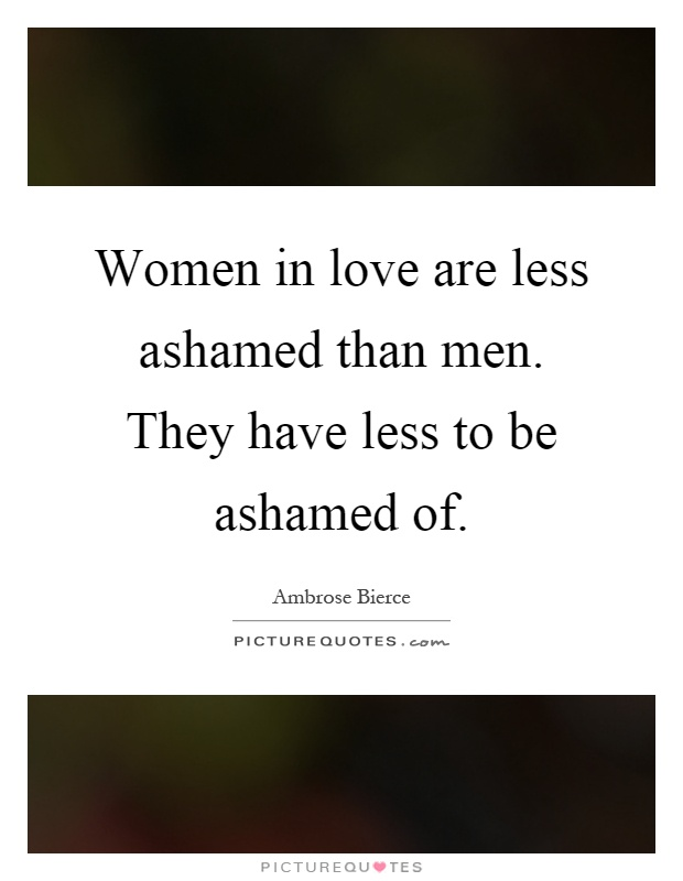 Women in love are less ashamed than men. They have less to be ashamed of Picture Quote #1