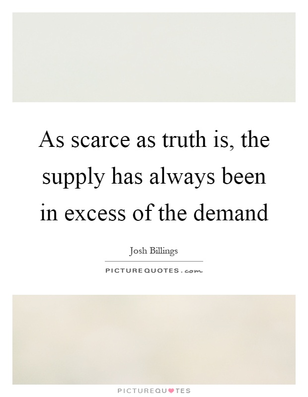 As scarce as truth is, the supply has always been in excess of the demand Picture Quote #1