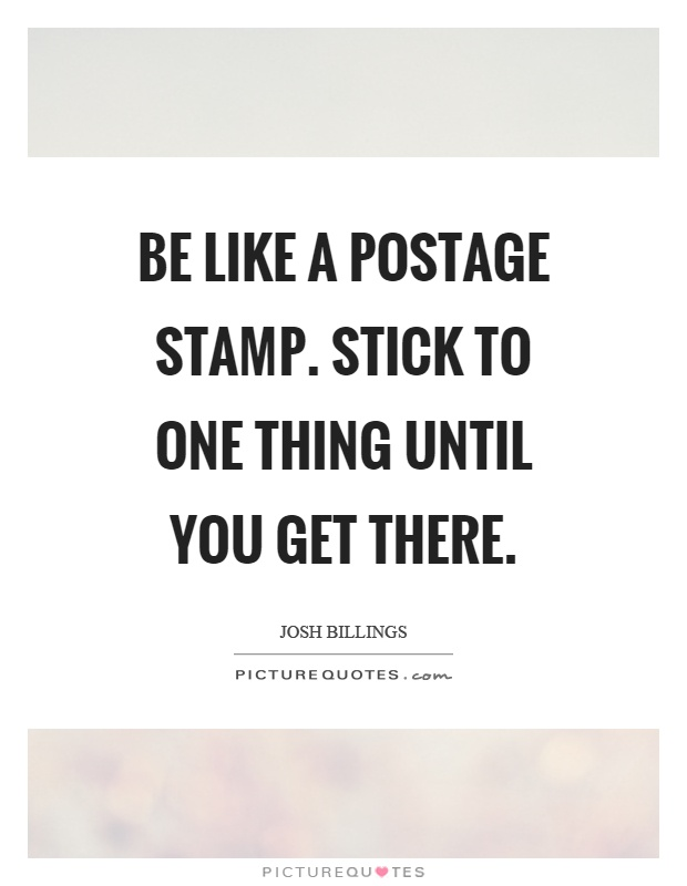be like a postage st stick to one thing until you get