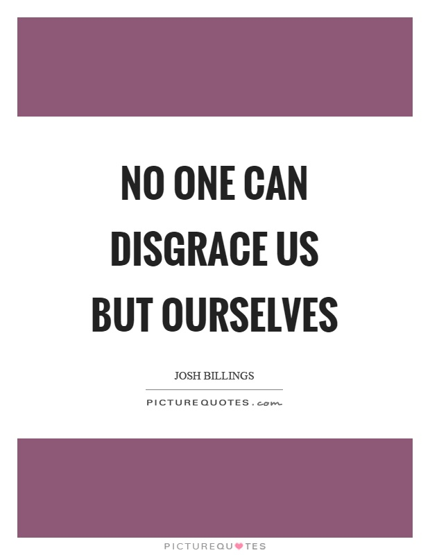 No one can disgrace us but ourselves Picture Quote #1