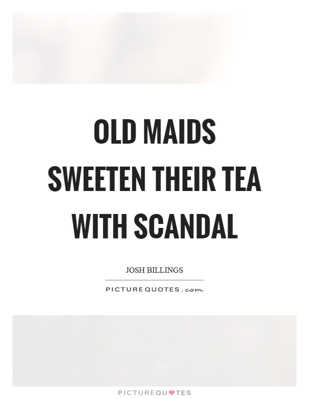 Old maids sweeten their tea with scandal Picture Quote #1