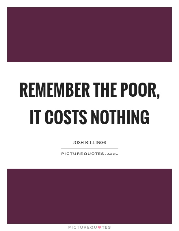 Remember the poor, it costs nothing Picture Quote #1