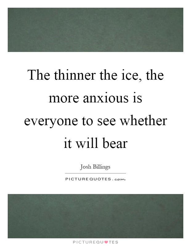 The thinner the ice, the more anxious is everyone to see whether it will bear Picture Quote #1
