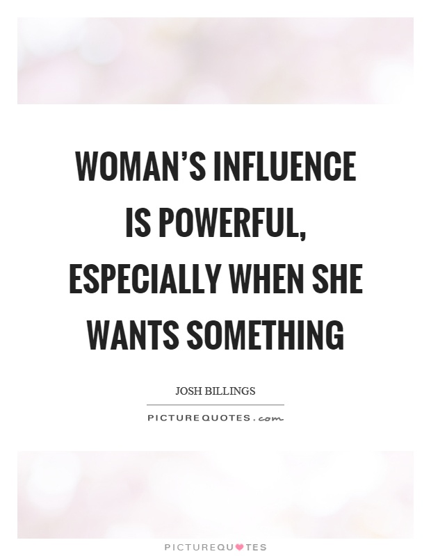 Woman's influence is powerful, especially when she wants something Picture Quote #1