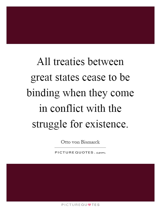 All treaties between great states cease to be binding when they come in conflict with the struggle for existence Picture Quote #1