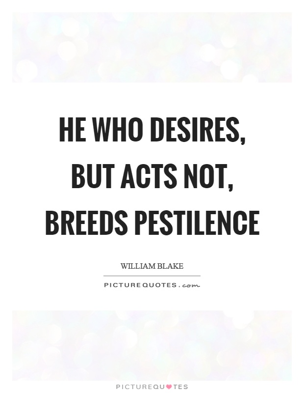 He who desires, but acts not, breeds pestilence Picture Quote #1