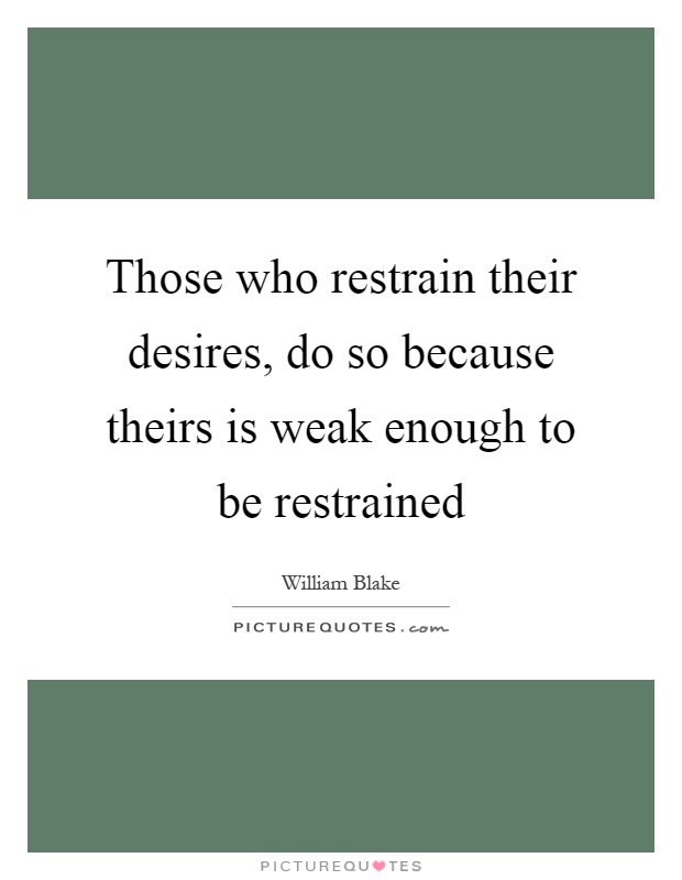 Those who restrain their desires, do so because theirs is weak enough to be restrained Picture Quote #1