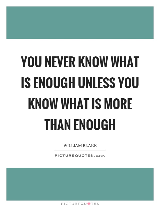 You never know what is enough unless you know what is more than enough Picture Quote #1