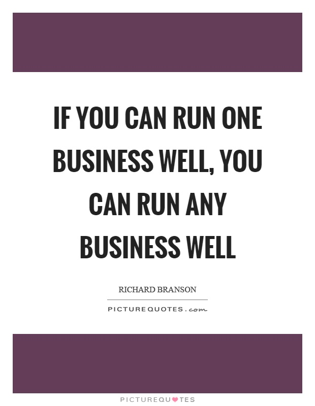 If you can run one business well, you can run any business well Picture Quote #1