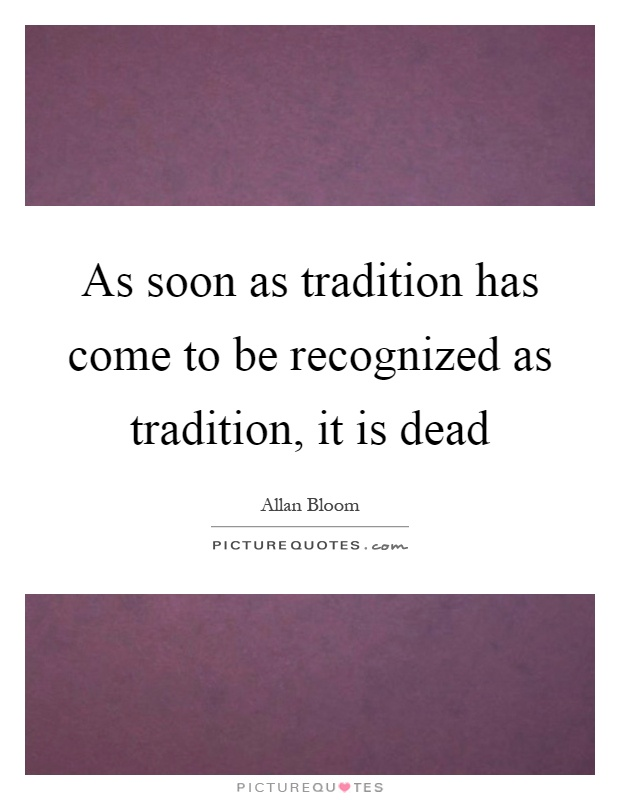 As soon as tradition has come to be recognized as tradition, it is dead Picture Quote #1