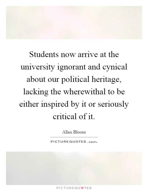 Students now arrive at the university ignorant and cynical about our political heritage, lacking the wherewithal to be either inspired by it or seriously critical of it Picture Quote #1