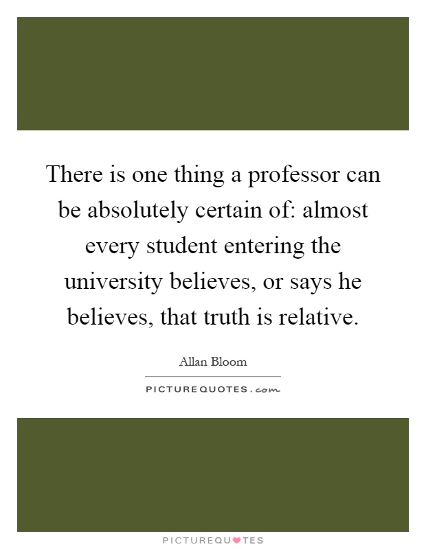 There is one thing a professor can be absolutely certain of: almost every student entering the university believes, or says he believes, that truth is relative Picture Quote #1