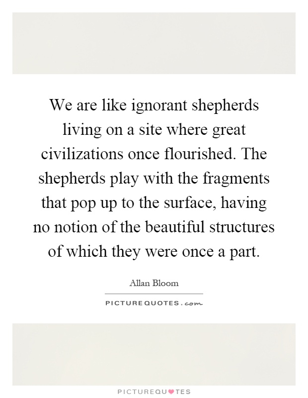 We are like ignorant shepherds living on a site where great civilizations once flourished. The shepherds play with the fragments that pop up to the surface, having no notion of the beautiful structures of which they were once a part Picture Quote #1