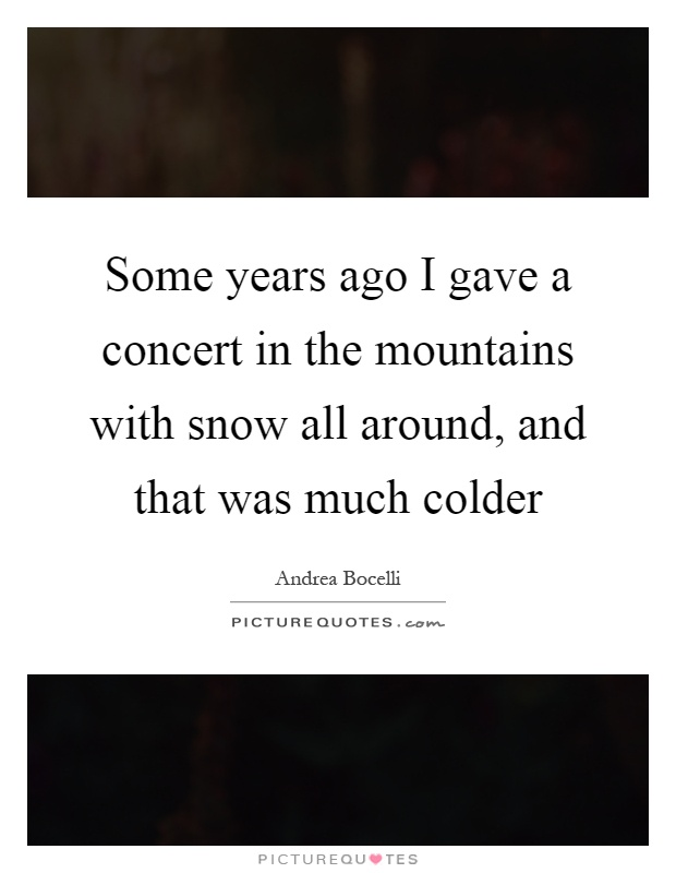 Some years ago I gave a concert in the mountains with snow all around, and that was much colder Picture Quote #1