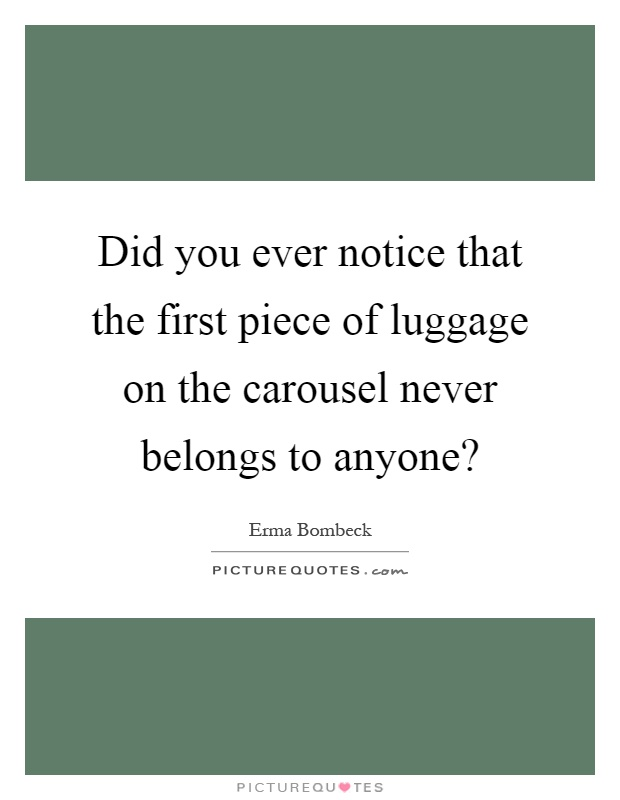 Did you ever notice that the first piece of luggage on the carousel never belongs to anyone? Picture Quote #1