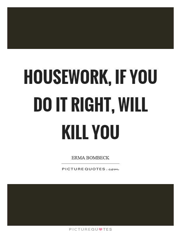 Housework, if you do it right, will kill you Picture Quote #1