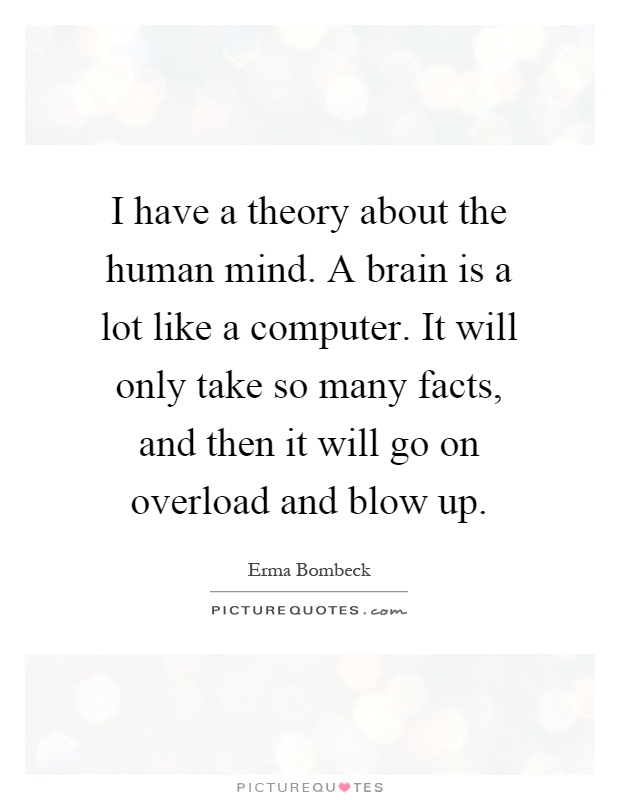 I have a theory about the human mind. A brain is a lot like a computer. It will only take so many facts, and then it will go on overload and blow up Picture Quote #1