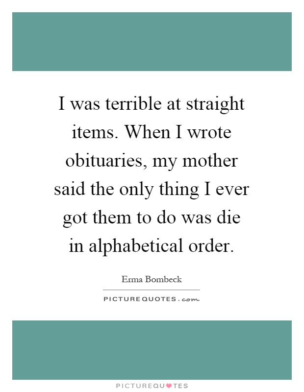 I was terrible at straight items. When I wrote obituaries, my mother said the only thing I ever got them to do was die in alphabetical order Picture Quote #1