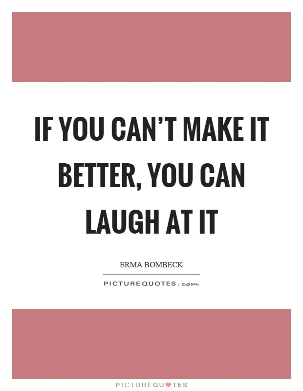 If you can't make it better, you can laugh at it Picture Quote #1