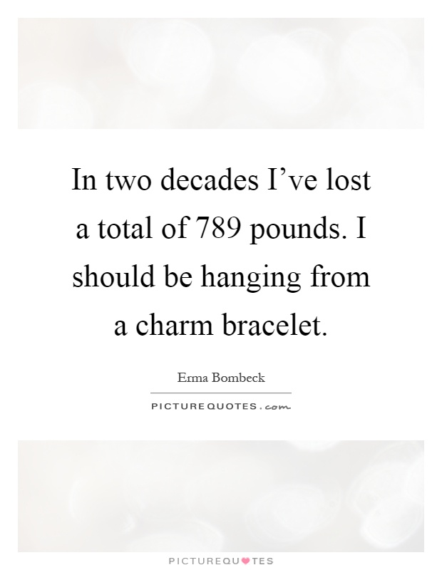 In two decades I've lost a total of 789 pounds. I should be hanging from a charm bracelet Picture Quote #1