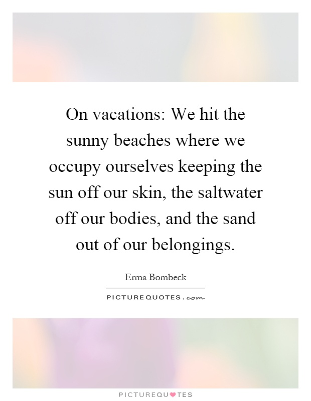 On vacations: We hit the sunny beaches where we occupy ourselves keeping the sun off our skin, the saltwater off our bodies, and the sand out of our belongings Picture Quote #1