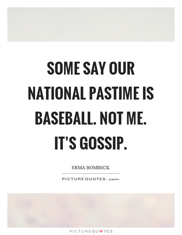 Some say our national pastime is baseball. Not me. It's gossip Picture Quote #1