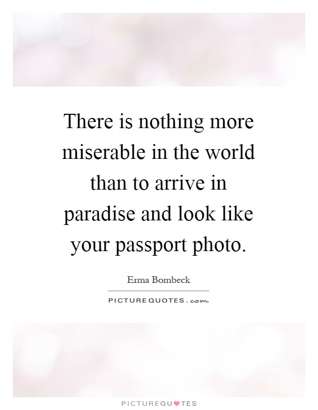 There is nothing more miserable in the world than to arrive in paradise and look like your passport photo Picture Quote #1