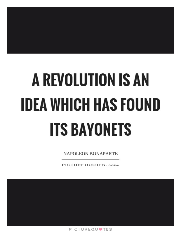 A revolution is an idea which has found its bayonets Picture Quote #1