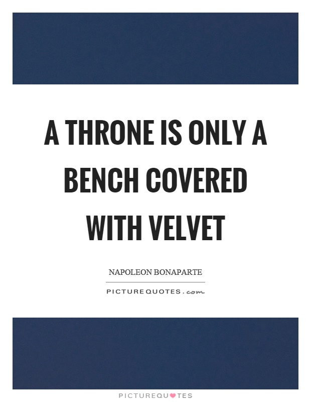 A throne is only a bench covered with velvet Picture Quote #1