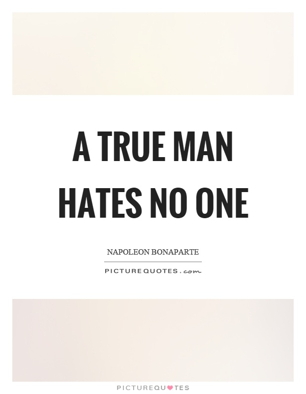 A true man hates no one Picture Quote #1