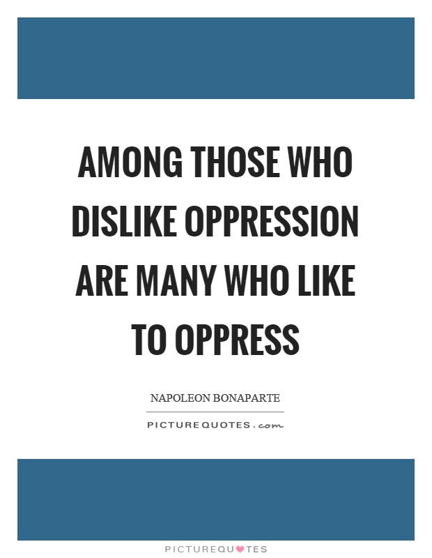 Among those who dislike oppression are many who like to oppress Picture Quote #1