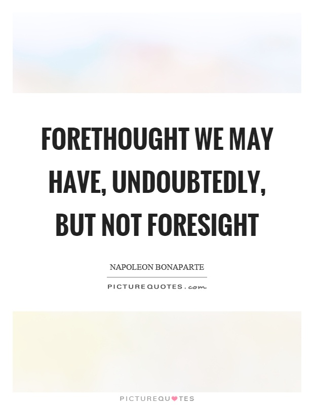 Forethought we may have, undoubtedly, but not foresight Picture Quote #1