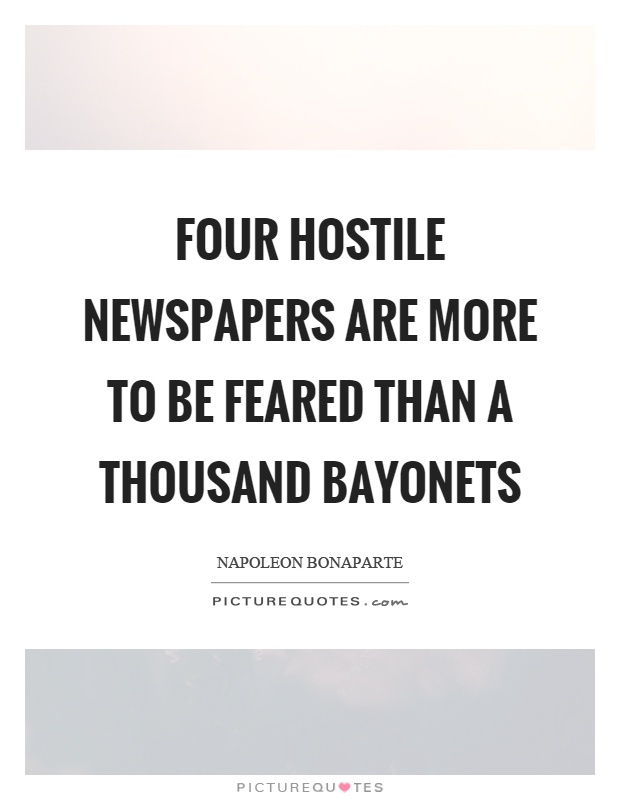 Four hostile newspapers are more to be feared than a thousand bayonets Picture Quote #1