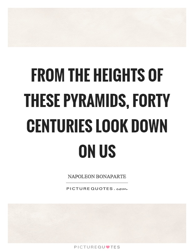 From the heights of these pyramids, forty centuries look down on us Picture Quote #1
