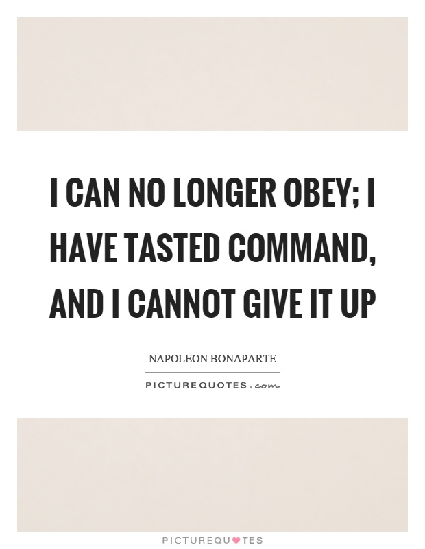 I can no longer obey; I have tasted command, and I cannot give it up Picture Quote #1