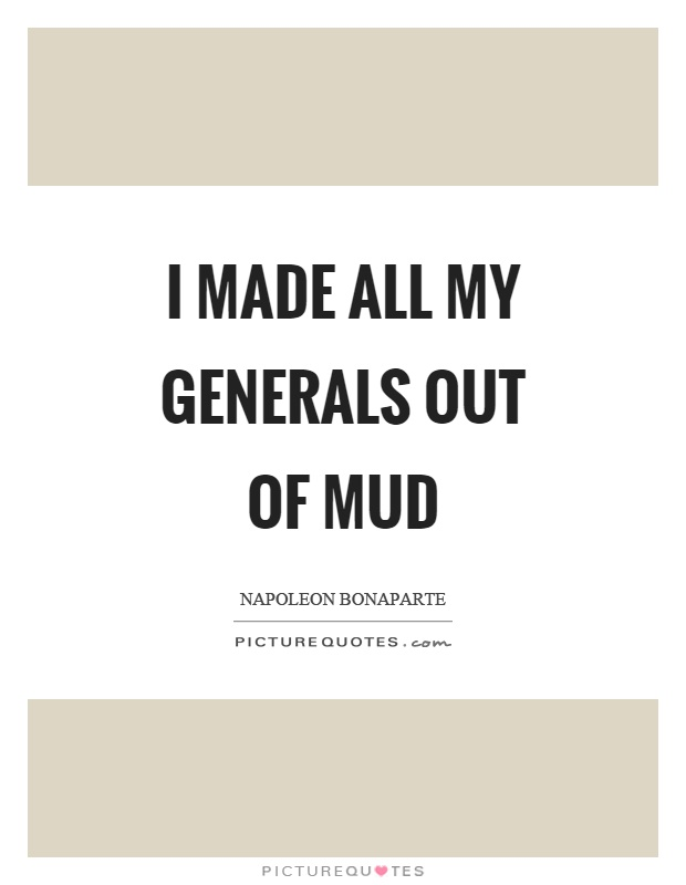 I made all my generals out of mud Picture Quote #1